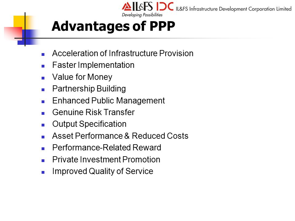 Acceleration of Infrastructure Provision Faster Implementation Value for Money Partnership Building Enhanced Public Management Genuine Risk Transfer Output Specification Asset Performance & Reduced Costs Performance-Related Reward Private Investment Promotion Improved Quality of Service Advantages of PPP