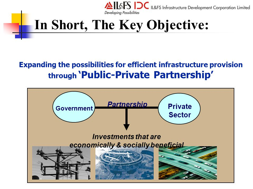 In Short, The Key Objective: Government Private Sector Partnership Investments that are economically & socially beneficial Expanding the possibilities for efficient infrastructure provision through 'Public-Private Partnership'