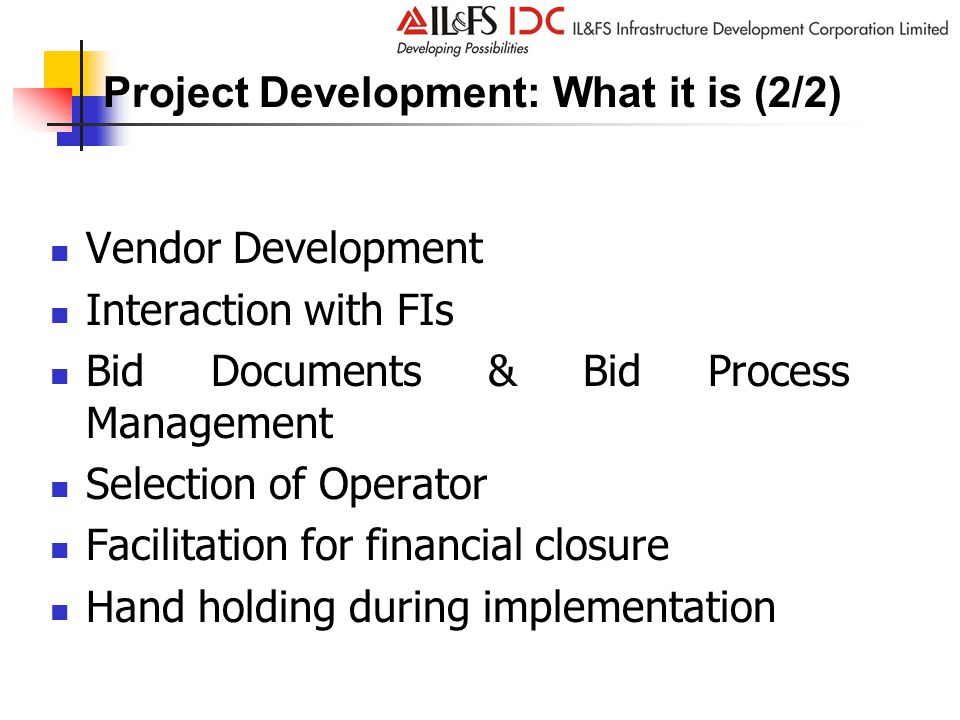 Project Development: What it is (2/2) Vendor Development Interaction with FIs Bid Documents & Bid Process Management Selection of Operator Facilitation for financial closure Hand holding during implementation