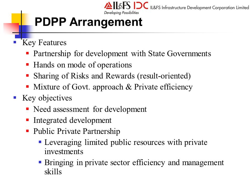 PDPP Arrangement  Key Features  Partnership for development with State Governments  Hands on mode of operations  Sharing of Risks and Rewards (result-oriented)  Mixture of Govt.
