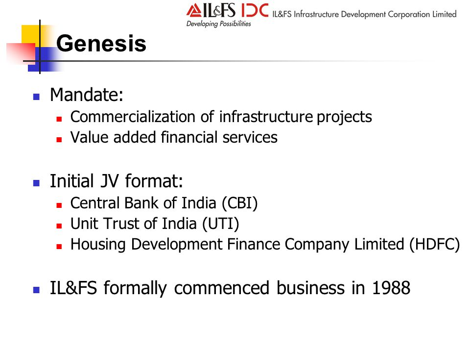 Genesis Mandate: Commercialization of infrastructure projects Value added financial services Initial JV format: Central Bank of India (CBI) Unit Trust of India (UTI) Housing Development Finance Company Limited (HDFC) IL&FS formally commenced business in 1988