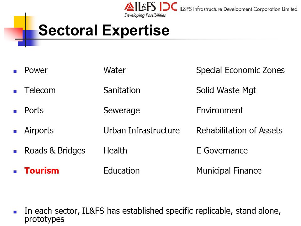 Sectoral Expertise PowerWater Special Economic Zones TelecomSanitation Solid Waste Mgt PortsSewerage Environment AirportsUrban Infrastructure Rehabilitation of Assets Roads & BridgesHealth E Governance Tourism Education Municipal Finance In each sector, IL&FS has established specific replicable, stand alone, prototypes
