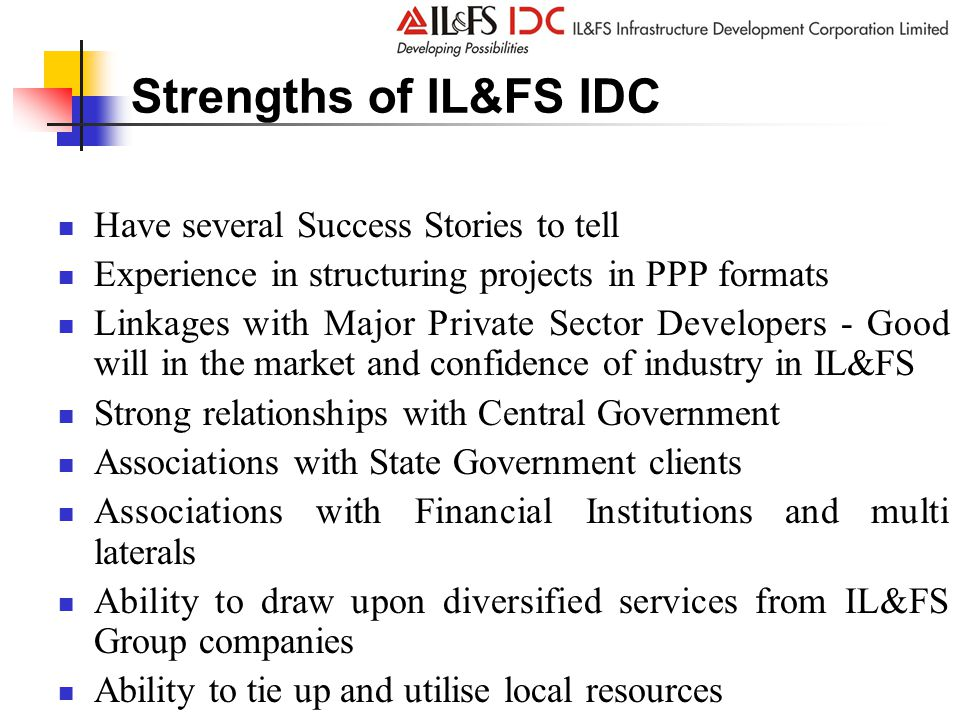 Strengths of IL&FS IDC Have several Success Stories to tell Experience in structuring projects in PPP formats Linkages with Major Private Sector Developers - Good will in the market and confidence of industry in IL&FS Strong relationships with Central Government Associations with State Government clients Associations with Financial Institutions and multi laterals Ability to draw upon diversified services from IL&FS Group companies Ability to tie up and utilise local resources