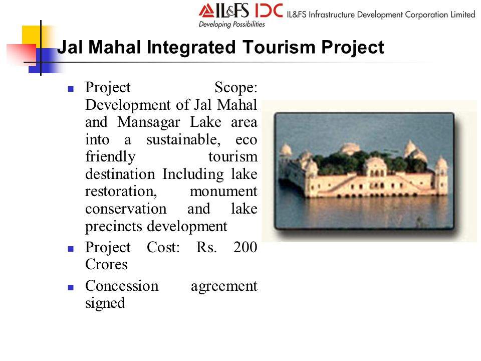 Jal Mahal Integrated Tourism Project Project Scope: Development of Jal Mahal and Mansagar Lake area into a sustainable, eco friendly tourism destination Including lake restoration, monument conservation and lake precincts development Project Cost: Rs.