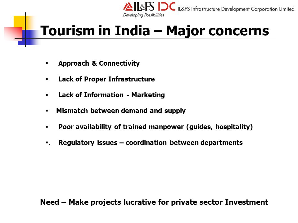 Tourism in India – Major concerns Need – Make projects lucrative for private sector Investment  Approach & Connectivity  Lack of Proper Infrastructure  Lack of Information - Marketing  Mismatch between demand and supply  Poor availability of trained manpower (guides, hospitality) .