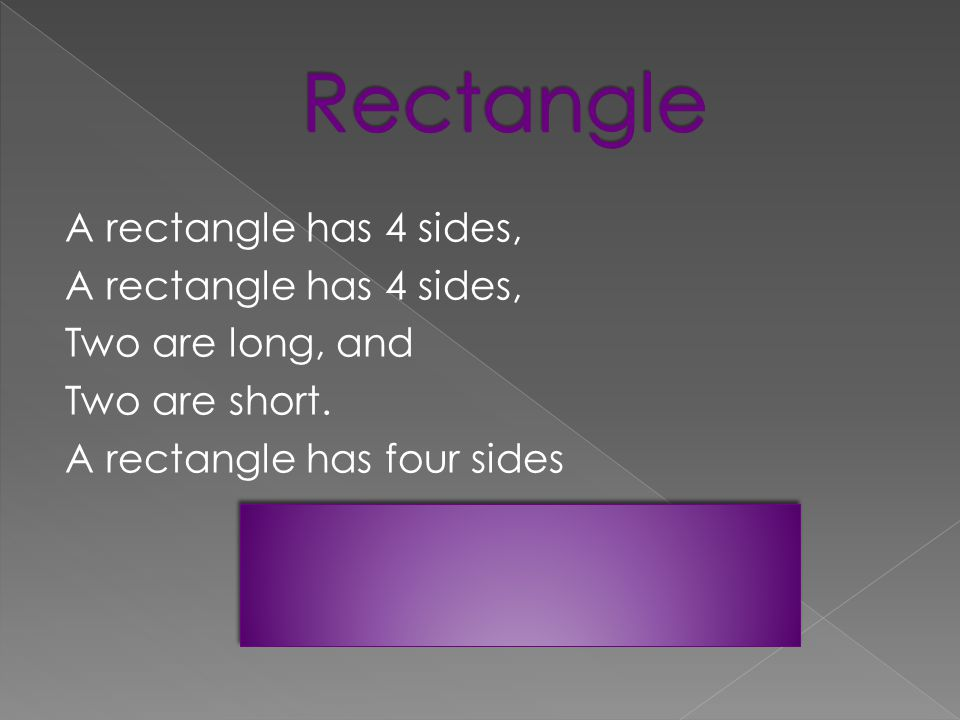 A rectangle has 4 sides, Two are long, and Two are short. A rectangle has four sides