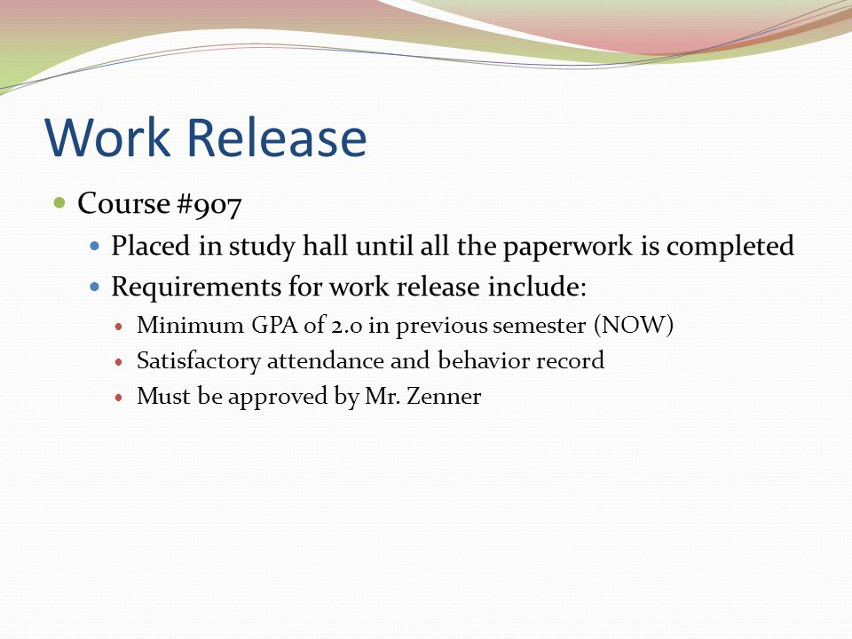 Work Release Course #907 Placed in study hall until all the paperwork is completed Requirements for work release include: Minimum GPA of 2.o in previous semester (NOW) Satisfactory attendance and behavior record Must be approved by Mr.