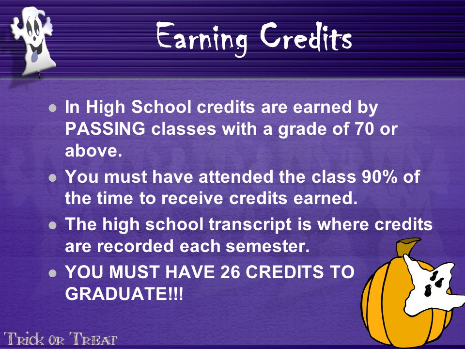 Earning Credits In High School credits are earned by PASSING classes with a grade of 70 or above.