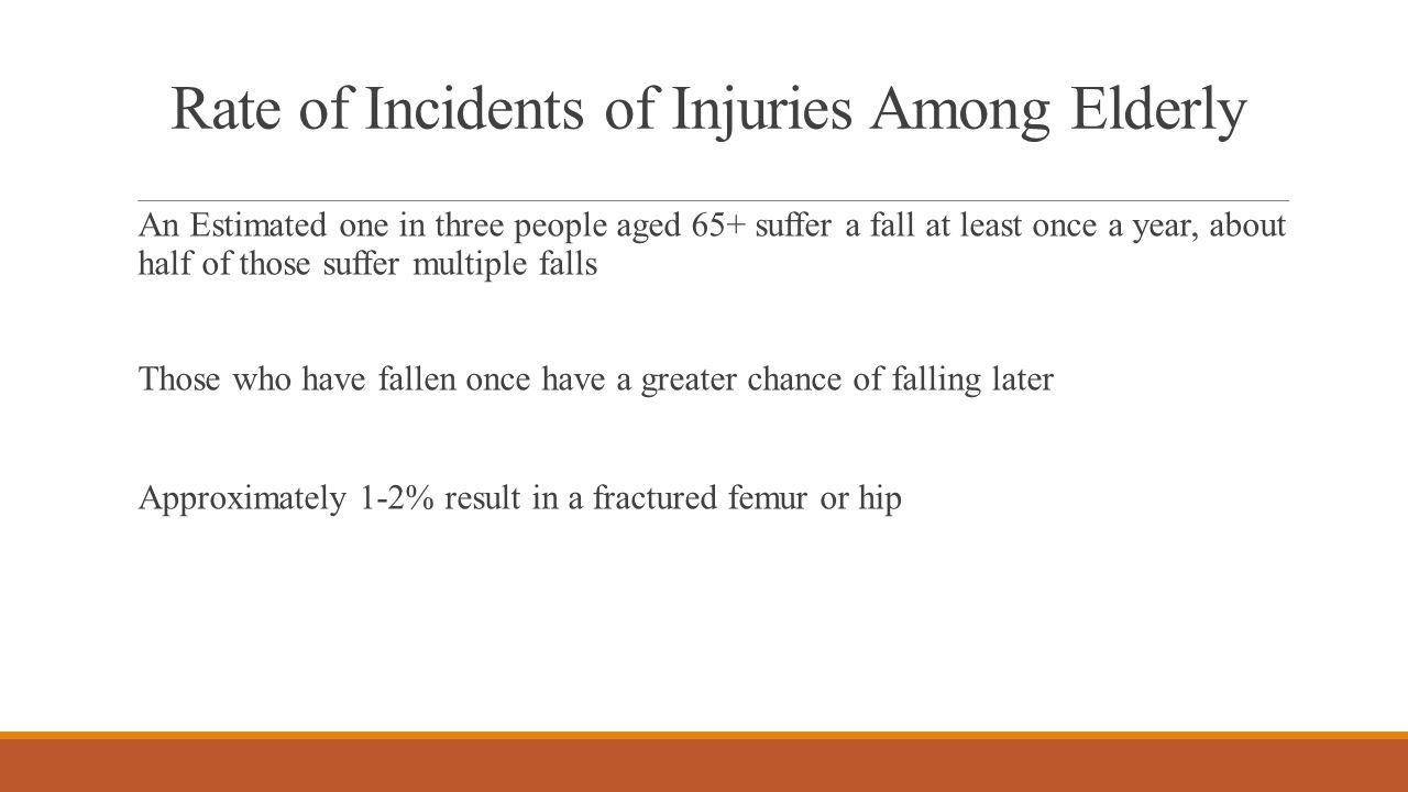 Rate of Incidents of Injuries Among Elderly An Estimated one in three people aged 65+ suffer a fall at least once a year, about half of those suffer multiple falls Those who have fallen once have a greater chance of falling later Approximately 1-2% result in a fractured femur or hip