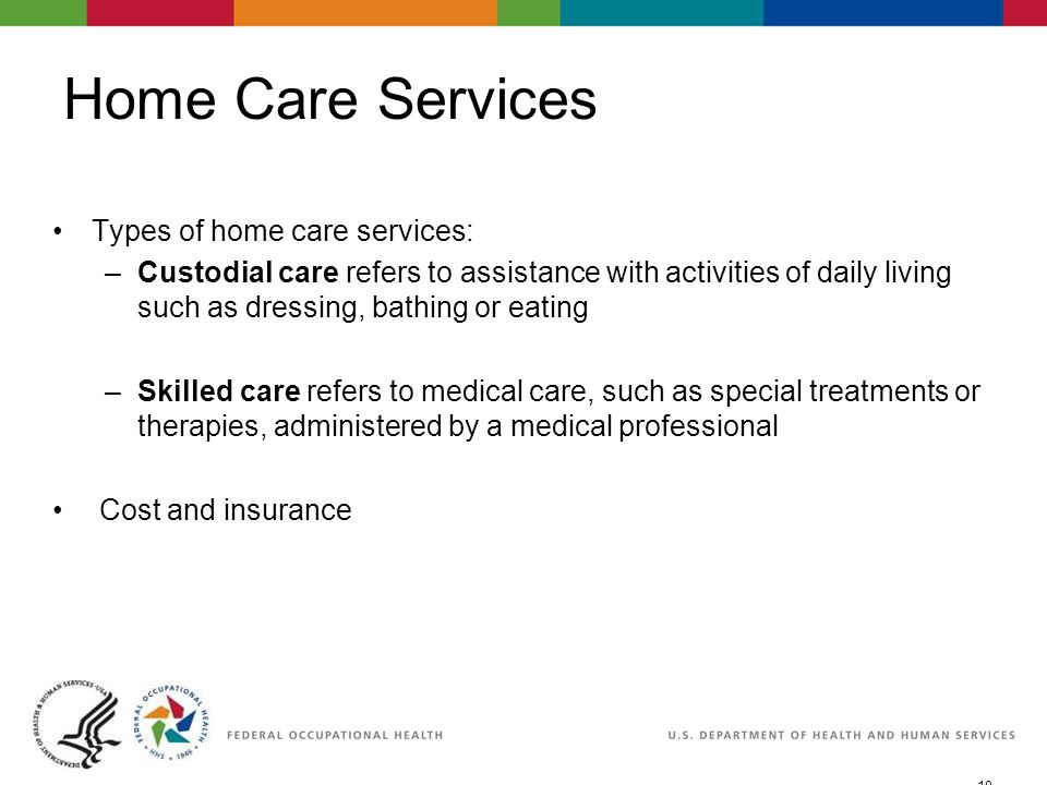 10 06/29/2007 2:30pmeSlide - P WorkLife4You Home Care Services Types of home care services: –Custodial care refers to assistance with activities of daily living such as dressing, bathing or eating –Skilled care refers to medical care, such as special treatments or therapies, administered by a medical professional Cost and insurance