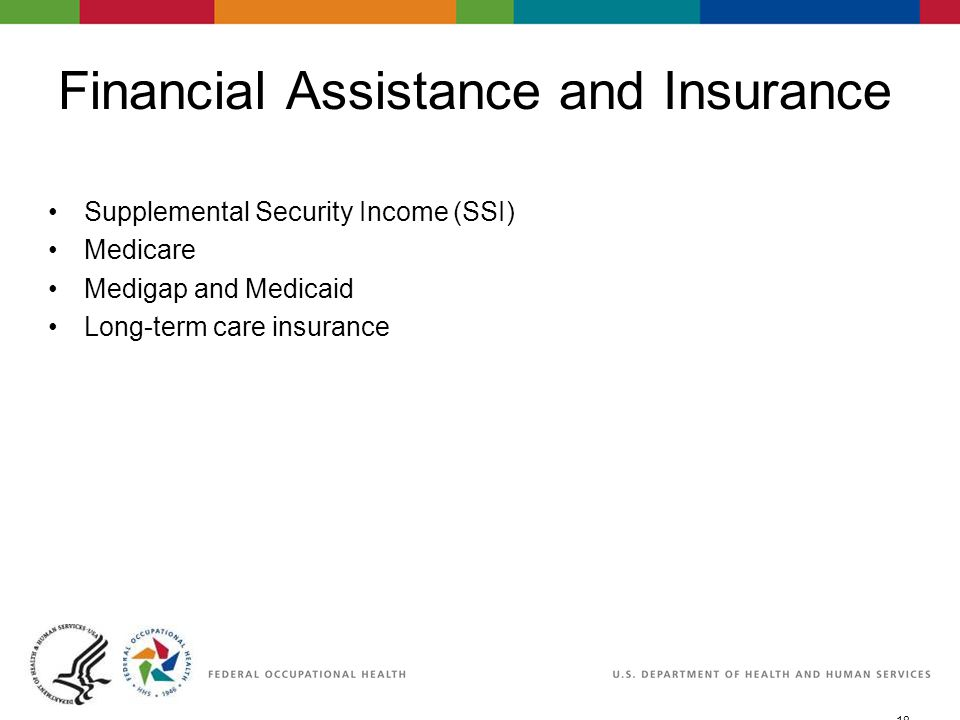 18 06/29/2007 2:30pmeSlide - P WorkLife4You Financial Assistance and Insurance Supplemental Security Income (SSI) Medicare Medigap and Medicaid Long-term care insurance
