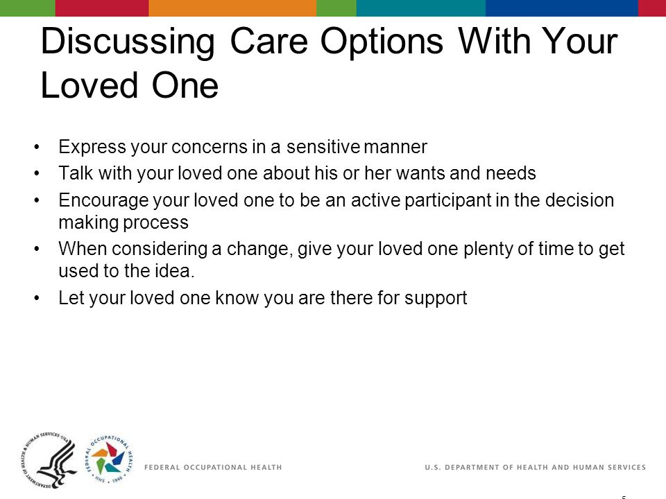 5 06/29/2007 2:30pmeSlide - P WorkLife4You Discussing Care Options With Your Loved One Express your concerns in a sensitive manner Talk with your loved one about his or her wants and needs Encourage your loved one to be an active participant in the decision making process When considering a change, give your loved one plenty of time to get used to the idea.