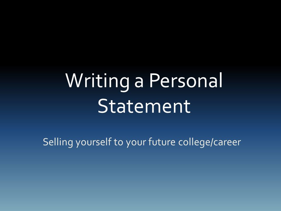Writing a Personal Statement Selling yourself to your future college/career