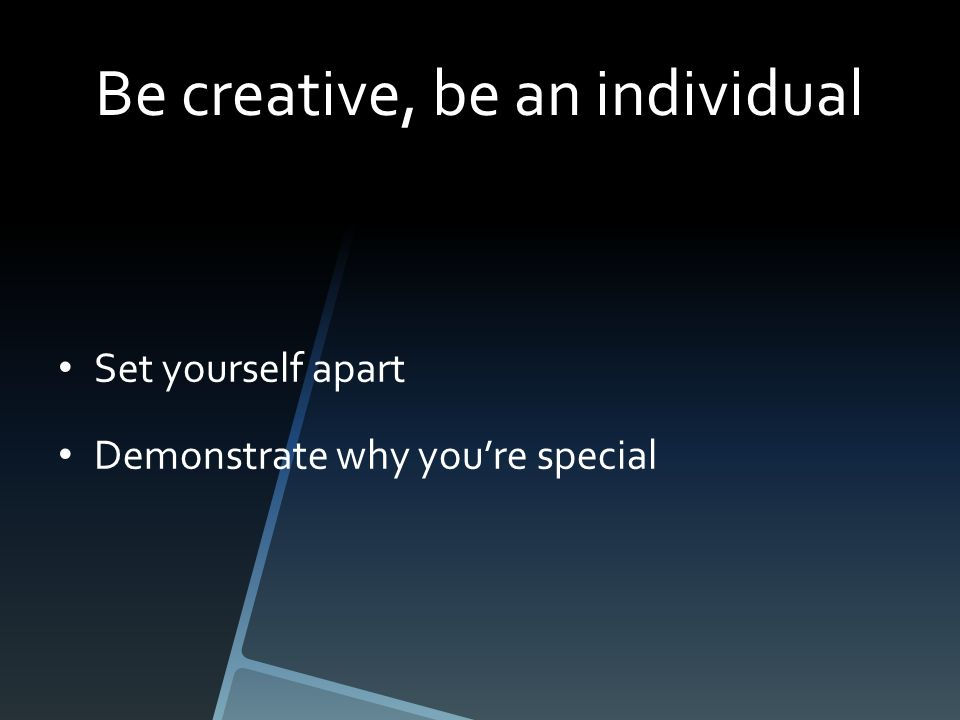 Be creative, be an individual Set yourself apart Demonstrate why you're special