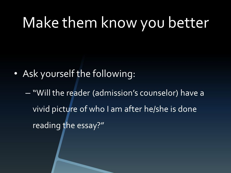 Make them know you better Ask yourself the following: – Will the reader (admission's counselor) have a vivid picture of who I am after he/she is done reading the essay