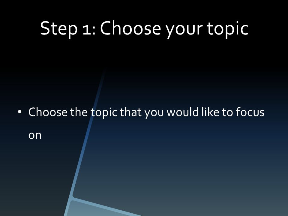 Step 1: Choose your topic Choose the topic that you would like to focus on
