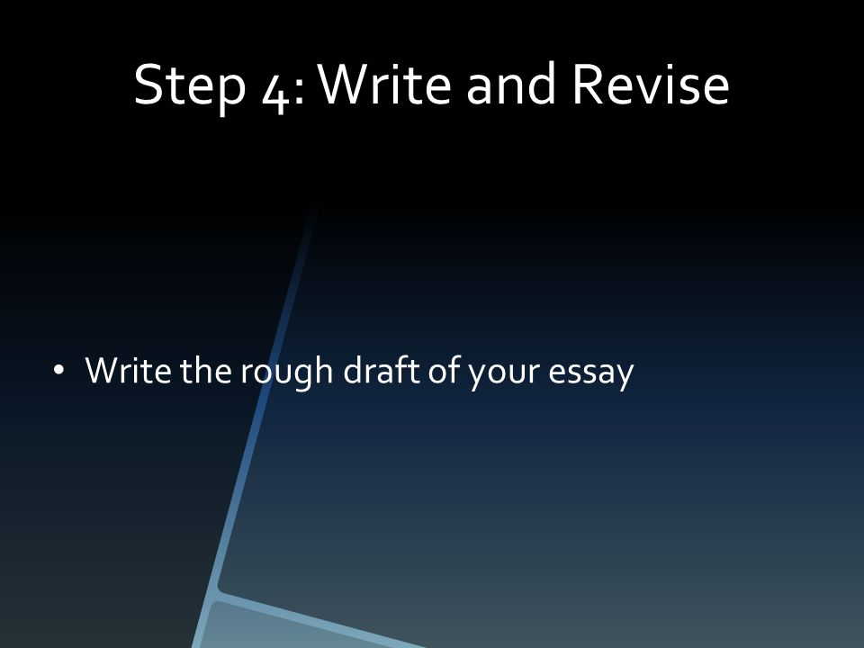 Step 4: Write and Revise Write the rough draft of your essay