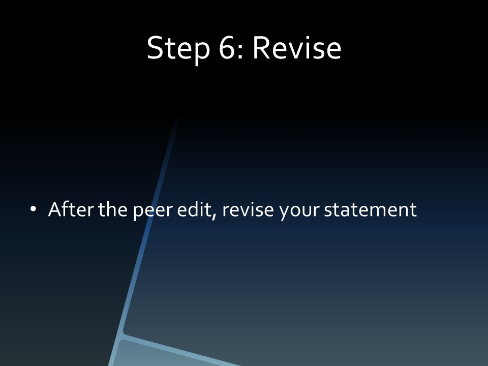 Step 6: Revise After the peer edit, revise your statement