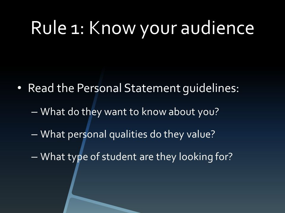 Rule 1: Know your audience Read the Personal Statement guidelines: – What do they want to know about you.