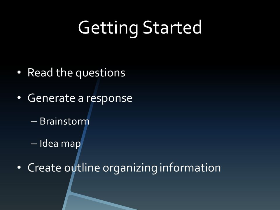 Getting Started Read the questions Generate a response – Brainstorm – Idea map Create outline organizing information