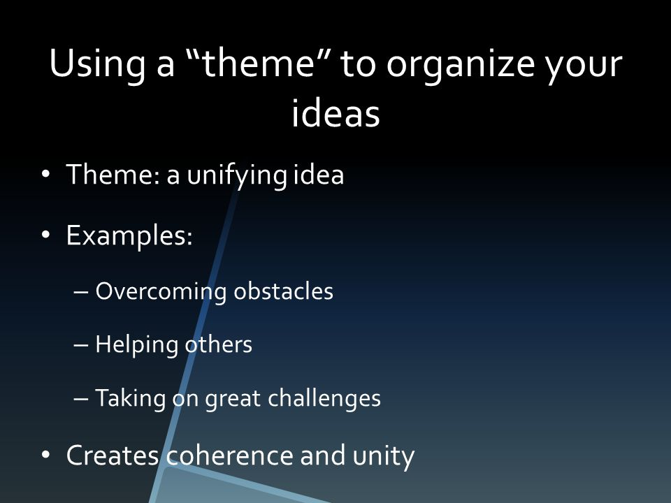 Using a theme to organize your ideas Theme: a unifying idea Examples: – Overcoming obstacles – Helping others – Taking on great challenges Creates coherence and unity