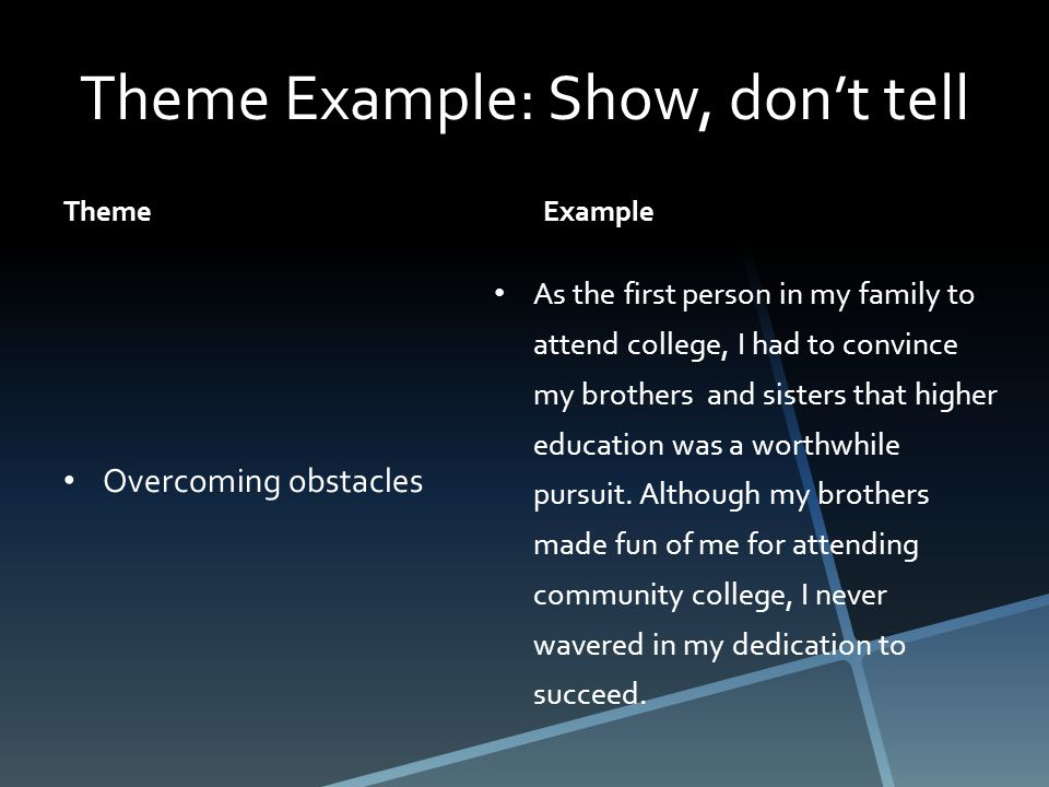 Theme Example: Show, don't tell Theme Overcoming obstacles Example As the first person in my family to attend college, I had to convince my brothers and sisters that higher education was a worthwhile pursuit.
