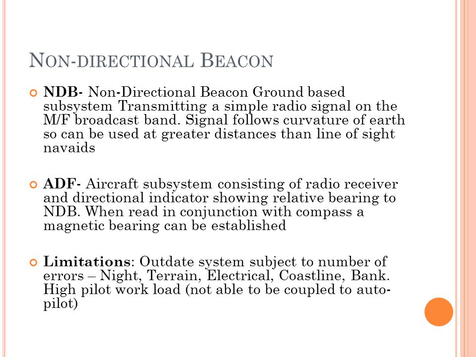 N ON - DIRECTIONAL B EACON NDB - Non-Directional Beacon Ground based subsystem Transmitting a simple radio signal on the M/F broadcast band.