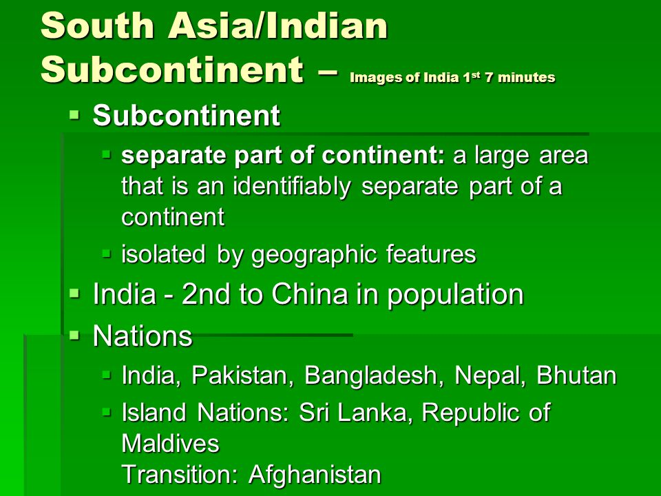 South Asia/Indian Subcontinent – Images of India 1 st 7 minutes  Subcontinent  separate part of continent: a large area that is an identifiably separate part of a continent  isolated by geographic features  India - 2nd to China in population  Nations  India, Pakistan, Bangladesh, Nepal, Bhutan  Island Nations: Sri Lanka, Republic of Maldives Transition: Afghanistan