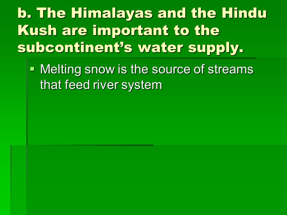 b. The Himalayas and the Hindu Kush are important to the subcontinent's water supply.