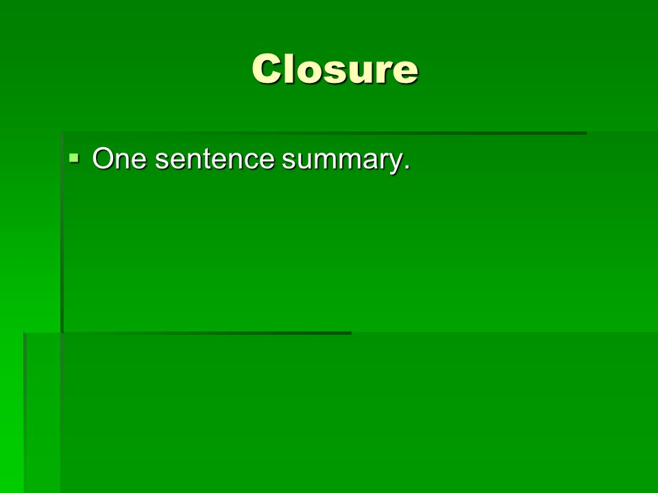 Closure  One sentence summary.