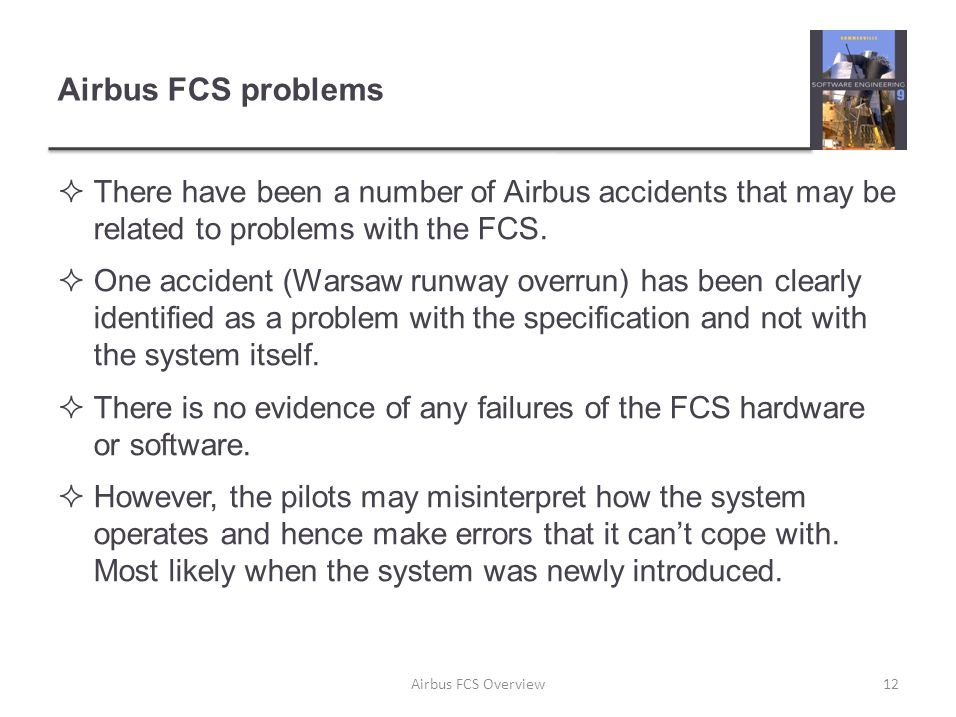 Airbus FCS problems  There have been a number of Airbus accidents that may be related to problems with the FCS.