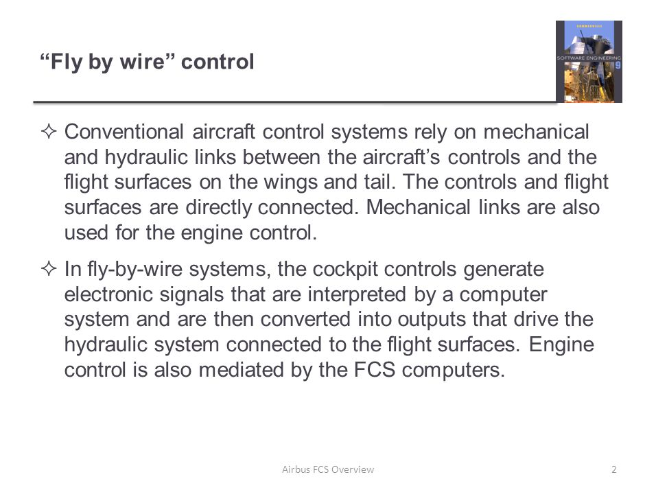Fly by wire control  Conventional aircraft control systems rely on mechanical and hydraulic links between the aircraft's controls and the flight surfaces on the wings and tail.