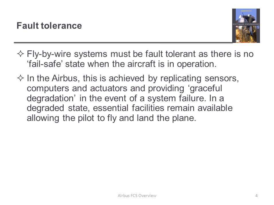 Fault tolerance  Fly-by-wire systems must be fault tolerant as there is no 'fail-safe' state when the aircraft is in operation.