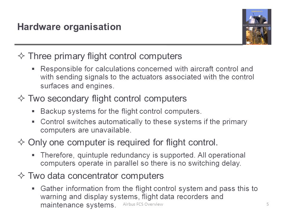 Hardware organisation  Three primary flight control computers  Responsible for calculations concerned with aircraft control and with sending signals to the actuators associated with the control surfaces and engines.