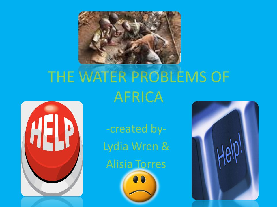THE WATER PROBLEMS OF AFRICA -created by- Lydia Wren & Alisia Torres