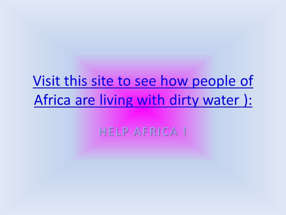 Visit this site to see how people of Africa are living with dirty water ): HELP AFRICA !