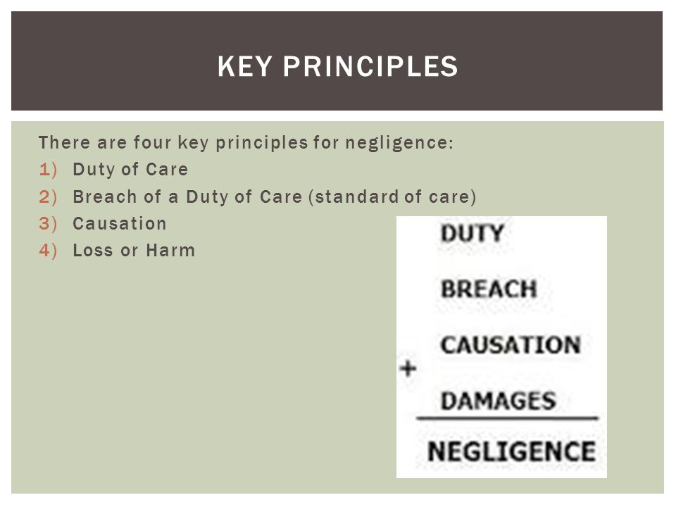 There are four key principles for negligence: 1)Duty of Care 2)Breach of a Duty of Care (standard of care) 3)Causation 4)Loss or Harm KEY PRINCIPLES