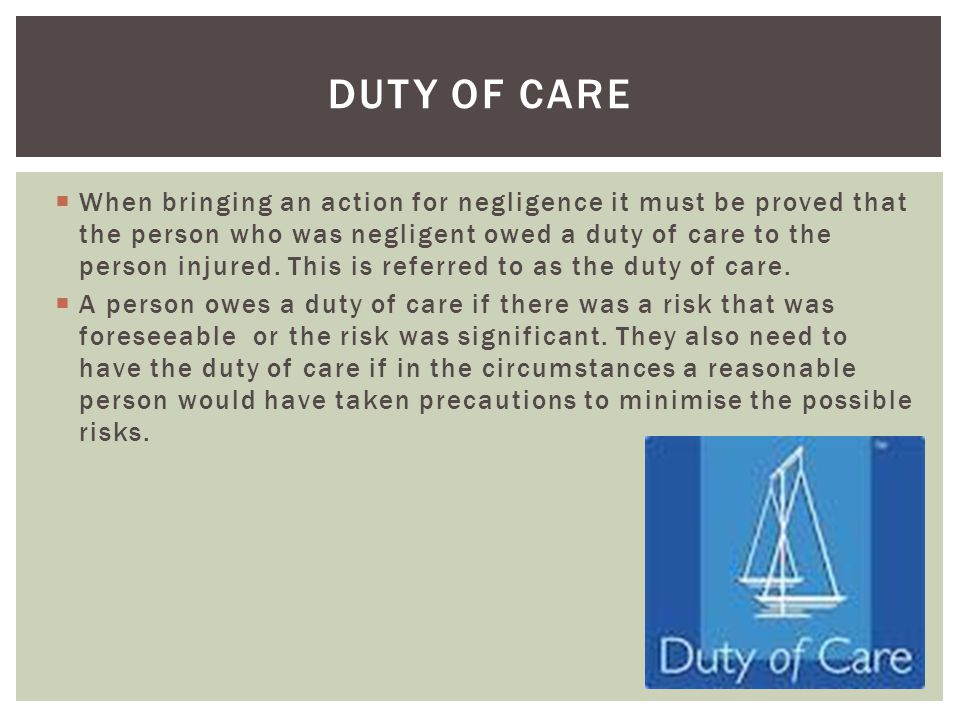  When bringing an action for negligence it must be proved that the person who was negligent owed a duty of care to the person injured.