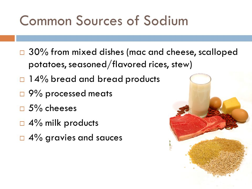 Common Sources of Sodium  30% from mixed dishes (mac and cheese, scalloped potatoes, seasoned/flavored rices, stew)  14% bread and bread products  9% processed meats  5% cheeses  4% milk products  4% gravies and sauces