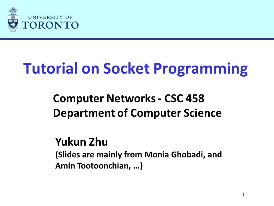 1 Tutorial on Socket Programming Computer Networks - CSC 458 Department of Computer Science Yukun Zhu (Slides are mainly from Monia Ghobadi, and Amin Tootoonchian, …)