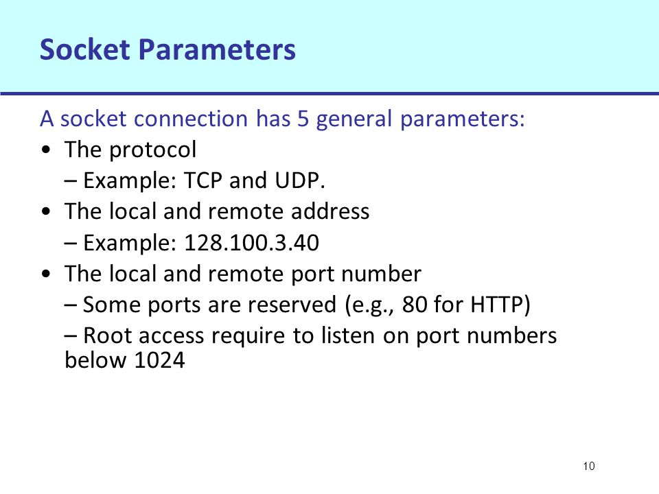 10 Socket Parameters A socket connection has 5 general parameters: The protocol – Example: TCP and UDP.