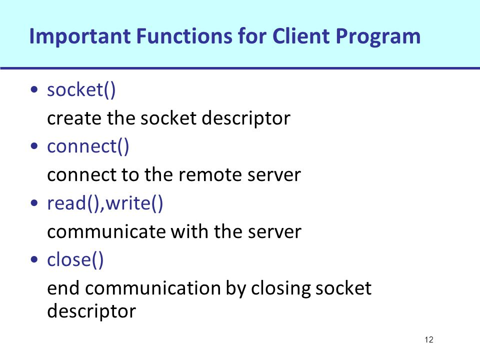 12 Important Functions for Client Program socket() create the socket descriptor connect() connect to the remote server read(),write() communicate with the server close() end communication by closing socket descriptor