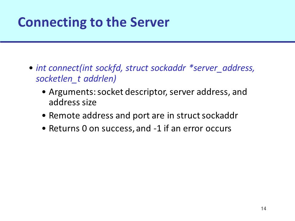 14 Connecting to the Server int connect(int sockfd, struct sockaddr *server_address, socketlen_t addrlen) Arguments: socket descriptor, server address, and address size Remote address and port are in struct sockaddr Returns 0 on success, and -1 if an error occurs