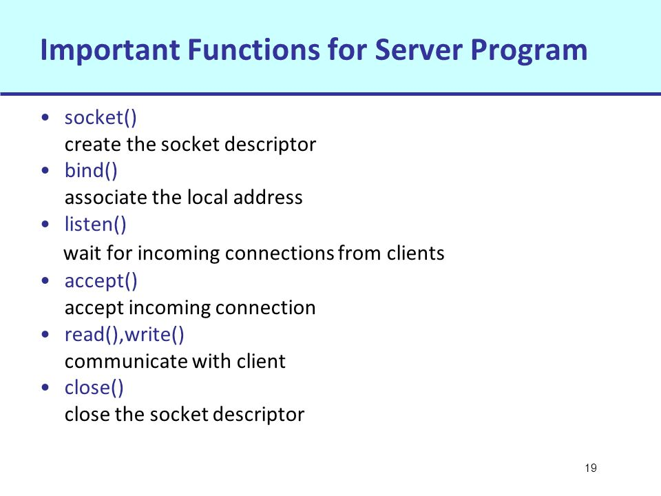 19 Important Functions for Server Program socket() create the socket descriptor bind() associate the local address listen() wait for incoming connections from clients accept() accept incoming connection read(),write() communicate with client close() close the socket descriptor