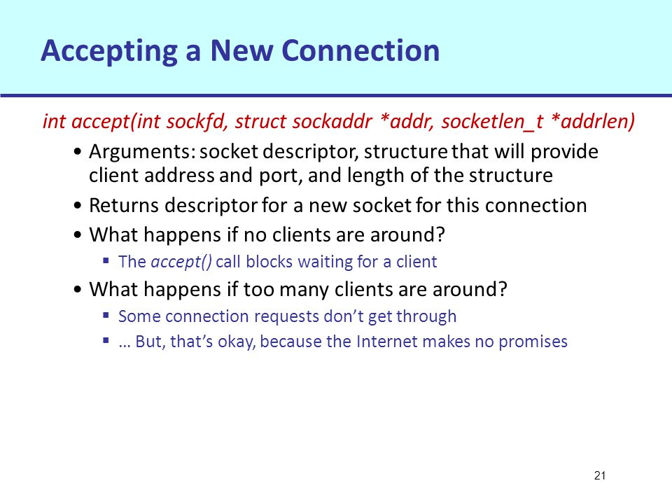 21 Accepting a New Connection int accept(int sockfd, struct sockaddr *addr, socketlen_t *addrlen) Arguments: socket descriptor, structure that will provide client address and port, and length of the structure Returns descriptor for a new socket for this connection What happens if no clients are around.