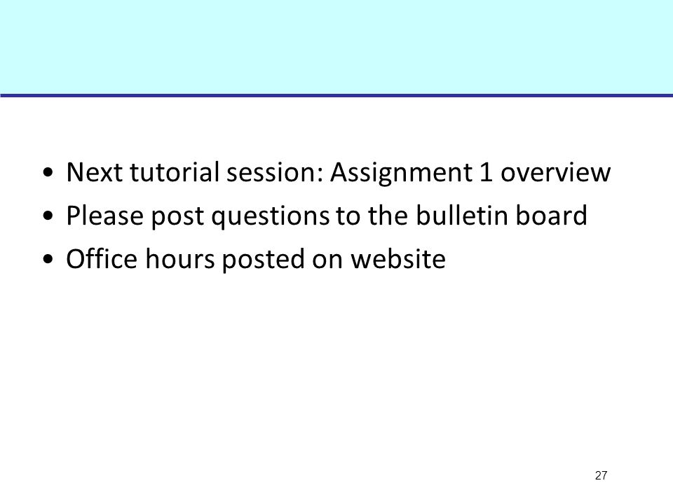 27 Next tutorial session: Assignment 1 overview Please post questions to the bulletin board Office hours posted on website