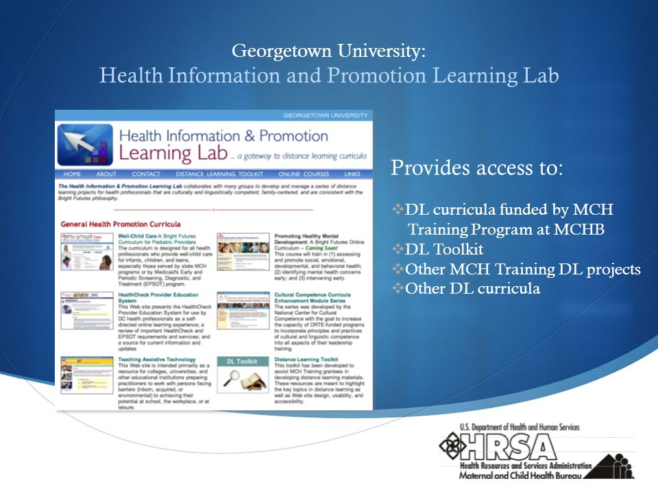  Georgetown University: Health Information and Promotion Learning Lab Provides access to:  DL curricula funded by MCH Training Program at MCHB  DL Toolkit  Other MCH Training DL projects  Other DL curricula
