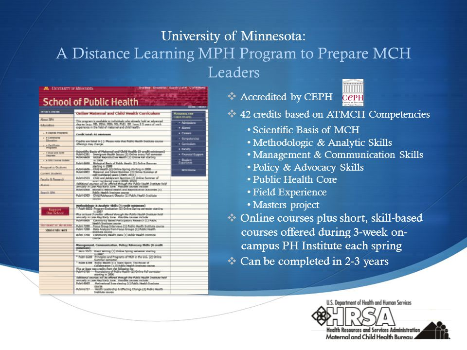  University of Minnesota: A Distance Learning MPH Program to Prepare MCH Leaders  Accredited by CEPH  42 credits based on ATMCH Competencies Scientific Basis of MCH Methodologic & Analytic Skills Management & Communication Skills Policy & Advocacy Skills Public Health Core Field Experience Masters project  Online courses plus short, skill-based courses offered during 3-week on- campus PH Institute each spring  Can be completed in 2-3 years