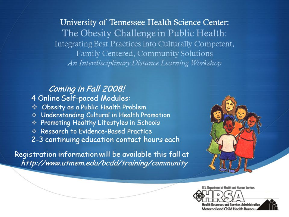  University of Tennessee Health Science Center: The Obesity Challenge in Public Health: Integrating Best Practices into Culturally Competent, Family Centered, Community Solutions An Interdisciplinary Distance Learning Workshop Coming in Fall 2008.