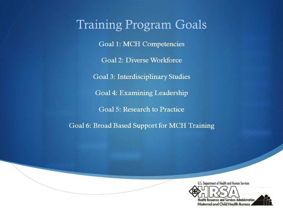  Training Program Goals Goal 1: MCH Competencies Goal 2: Diverse Workforce Goal 3: Interdisciplinary Studies Goal 4: Examining Leadership Goal 5: Research to Practice Goal 6: Broad Based Support for MCH Training